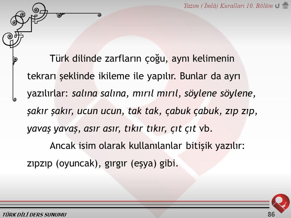 TÜRK DİLİ DERS SUNUMU Yazım ( İmlâ) Kuralları 10. Bölüm 86 Türk dilinde zarfların çoğu, aynı kelimenin tekrarı şeklinde ikileme ile yapılır. Bunlar da