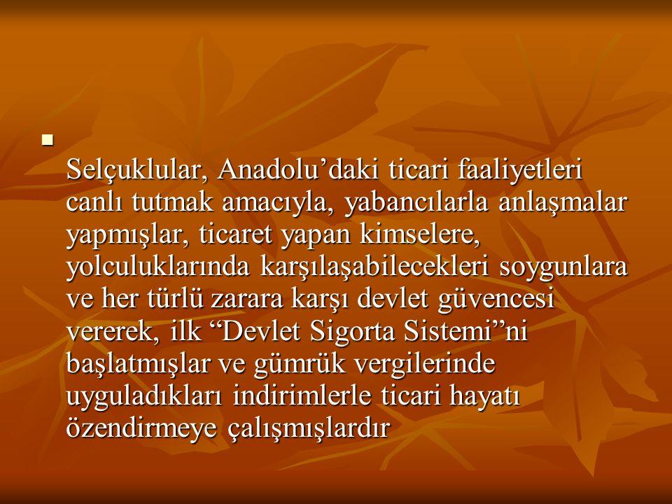 Selçuklular, Anadolu'daki ticari faaliyetleri canlı tutmak amacıyla, yabancılarla anlaşmalar yapmışlar, ticaret yapan kimselere, yolculuklarında karşı