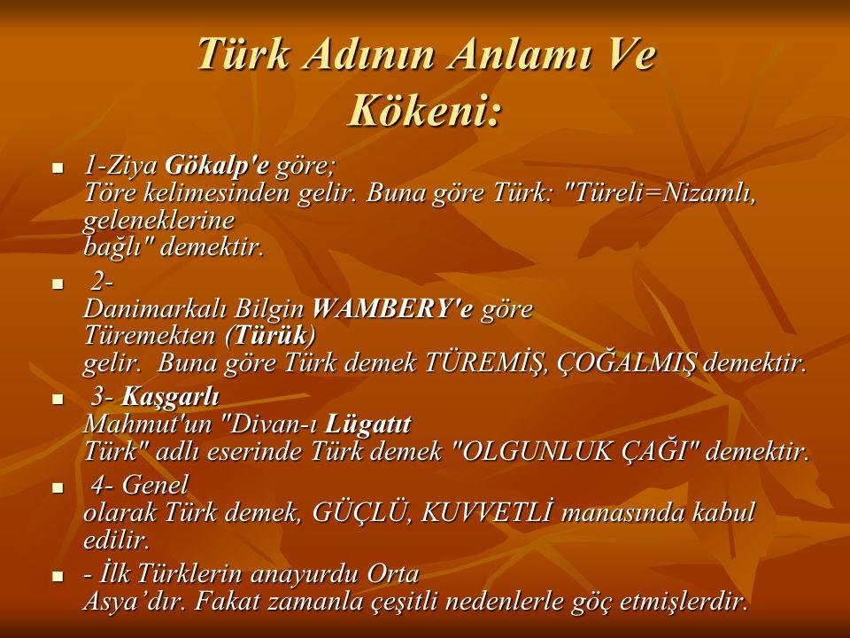 Türk Adının Anlamı Ve Kökeni: 1-Ziya Gökalp'e göre; Töre kelimesinden gelir. Buna göre Türk: