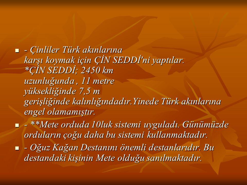 - Çinliler Türk akınlarına karşı koymak için ÇİN SEDDİ'ni yaptılar. *ÇİN SEDDİ; 2450 km uzunluğunda, 11 metre yüksekliğinde 7,5 m gerişliğinde kalınlı