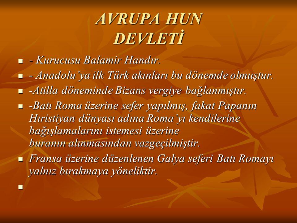 AVRUPA HUN DEVLETİ - Kurucusu Balamir Handır. - Kurucusu Balamir Handır. - Anadolu'ya ilk Türk akınları bu dönemde olmuştur. - Anadolu'ya ilk Türk akı