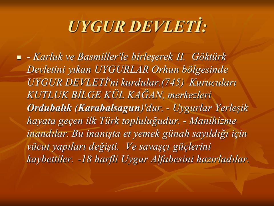 UYGUR DEVLETİ: - Karluk ve Basmiller'le birleşerek II. Göktürk Devletini yıkan UYGURLAR Orhun bölgesinde UYGUR DEVLETİ'ni kurdular.(745) Kurucuları KU