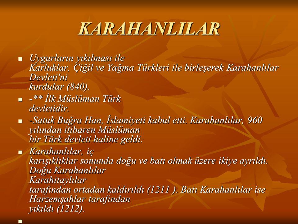 KARAHANLILAR Uygurların yıkılması ile Karluklar, Çiğil ve Yağma Türkleri ile birleşerek Karahanlılar Devleti'ni kurdular (840). -** İlk Müslüman Türk
