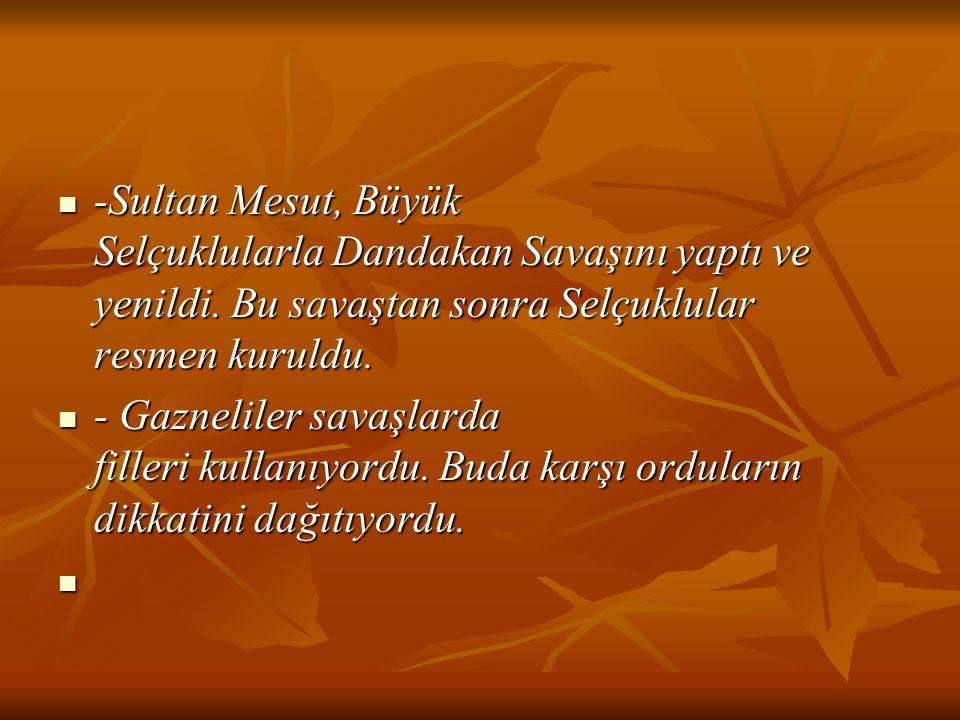 -Sultan Mesut, Büyük Selçuklularla Dandakan Savaşını yaptı ve yenildi. Bu savaştan sonra Selçuklular resmen kuruldu. -Sultan Mesut, Büyük Selçuklularl