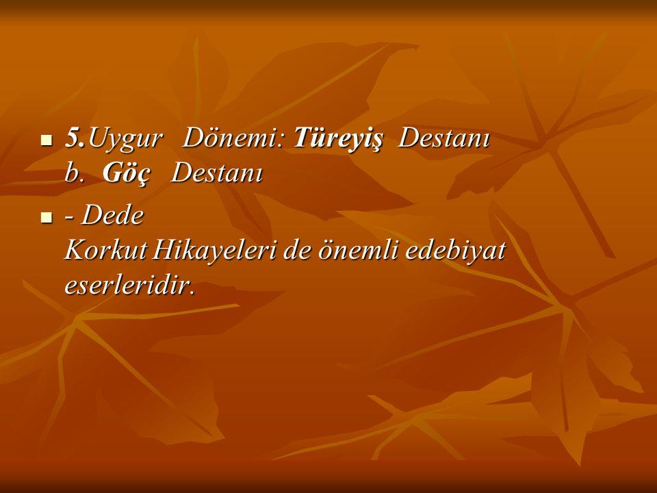 5.Uygur Dönemi: Türeyiş Destanı b. Göç Destanı 5.Uygur Dönemi: Türeyiş Destanı b. Göç Destanı - Dede Korkut Hikayeleri de önemli edebiyat eserleridir.