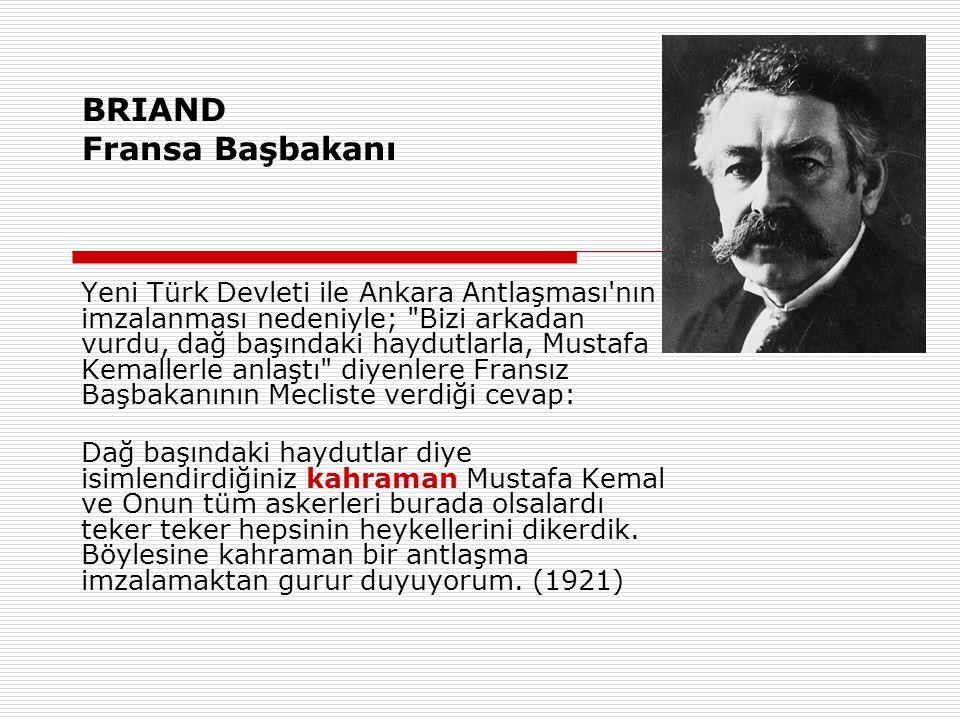 BRIAND Fransa Başbakanı Yeni Türk Devleti ile Ankara Antlaşması nın imzalanması nedeniyle; Bizi arkadan vurdu, dağ başındaki haydutlarla, Mustafa Kemallerle anlaştı diyenlere Fransız Başbakanının Mecliste verdiği cevap: Dağ başındaki haydutlar diye isimlendirdiğiniz kahraman Mustafa Kemal ve Onun tüm askerleri burada olsalardı teker teker hepsinin heykellerini dikerdik.