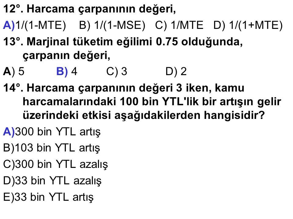 12°. Harcama çarpanının değeri, A)1/(1-MTE) B) 1/(1-MSE) C) 1/MTE D) 1/(1+MTE) 13°.