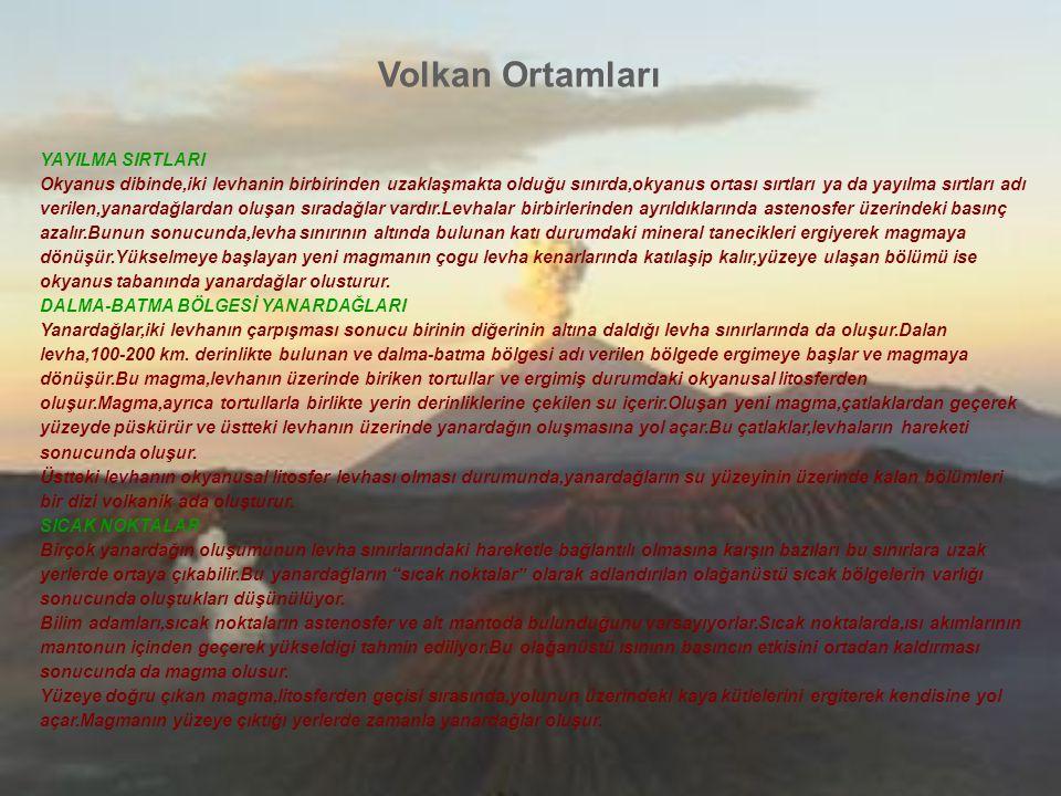 Volkan Ortamları YANARDAĞ PÜSKÜRME ÇEŞİTLERİ Yanardağ püskürmeleri,lavın çıkış biçimine göre sınıflandırılır.Bu da lavın yoğunluğuna ve lavın içerdiği gazların ne kadar kolaylıkla kurtulabildiğine bağlıdır.Yoğun olmayan lavdan kolayca kurtulabilen gazlar,yoğun lavdan ancak büyük patlamalarla kurtulabilirler.Magma,yüzeye yaklaştıkça üzerindeki basınç azalır ve –tıpkı bir gazoz şişesinin kapağı açıldıgı zaman basıncın azalması sonucu gazozun içinde hava kabarcıklarının oluşması gıbı- volkanik gazlar magmanın içinde küçük kabarcıklar olusturur.