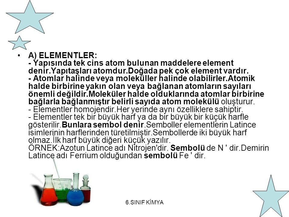 6.SINIF KİMYA A) ELEMENTLER: - Yapısında tek cins atom bulunan maddelere element denir.Yapıtaşları atomdur.Doğada pek çok element vardır.