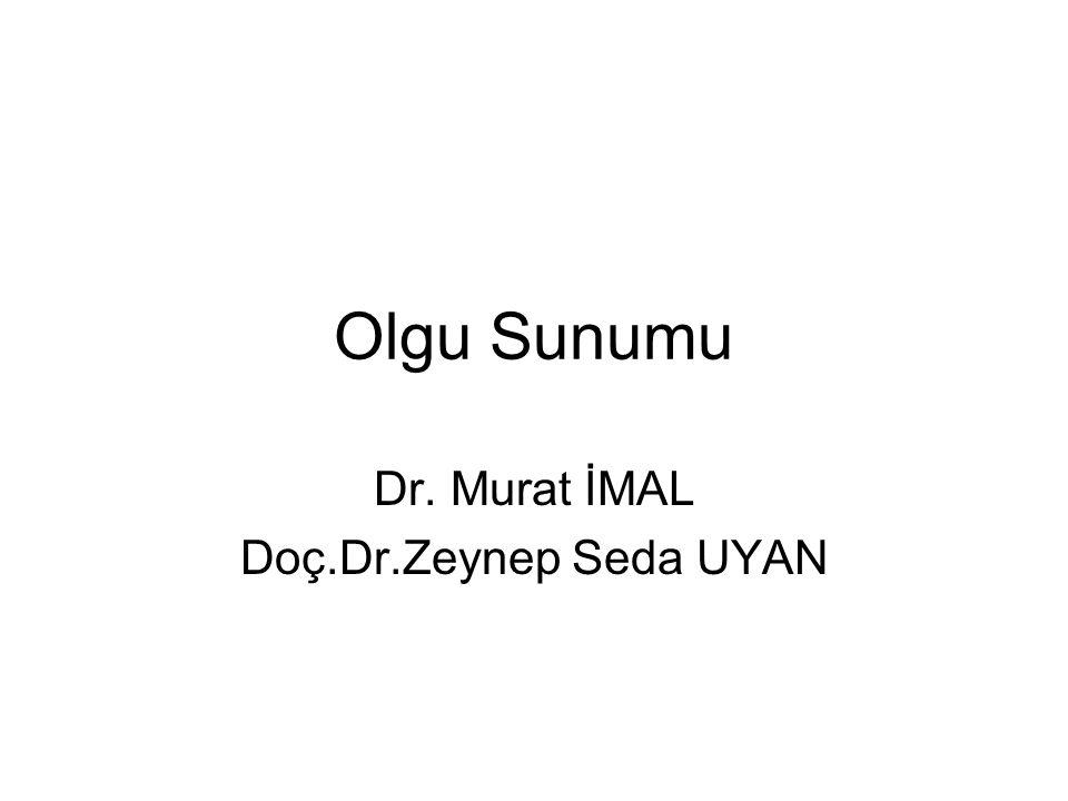 Olgu Sunumu Dr. Murat İMAL Doç.Dr.Zeynep Seda UYAN