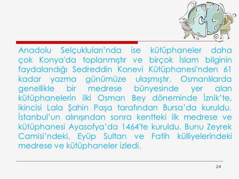 Anadolu Selçukluları'nda ise kütüphaneler daha çok Konya'da toplanmıştır ve birçok İslam bilginin faydalandığı Sedreddin Konevi Kütüphanesi'nden 61 ka