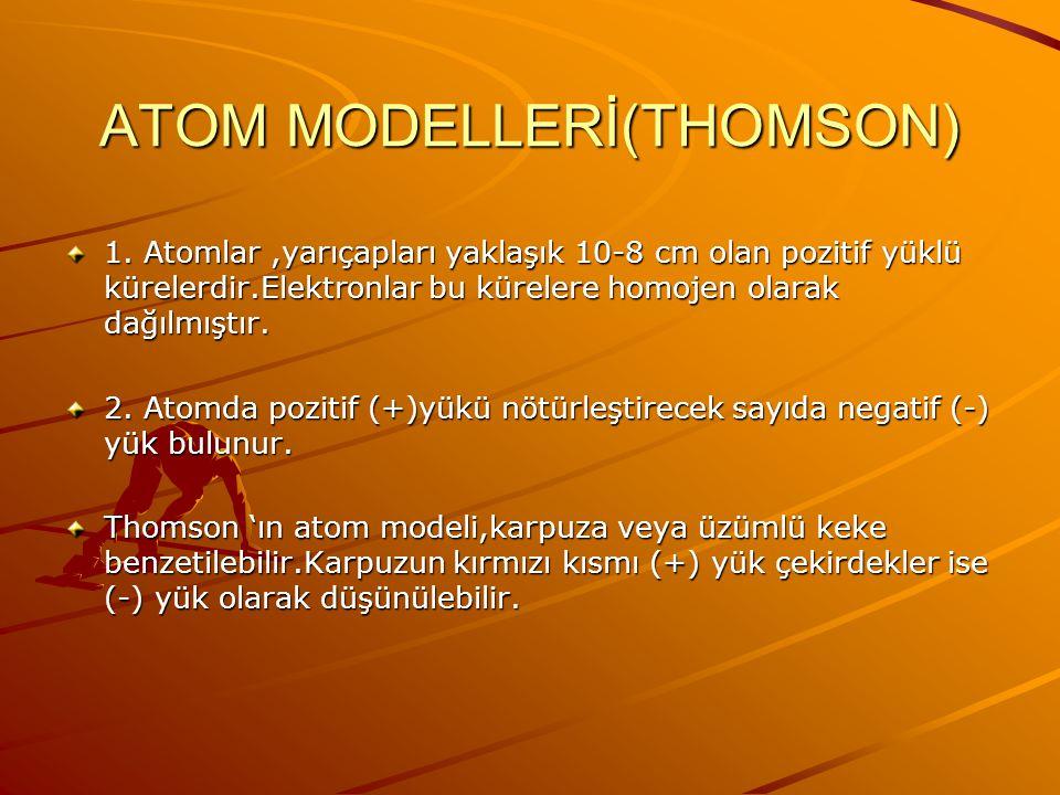 ATOM MODELLERİ (THOMSON) 1897 yılında Joseph John Thomson katao ışınları ile yaptığı deneylerde,negetif (-) yüklü taneciklerin yani elektronların varl
