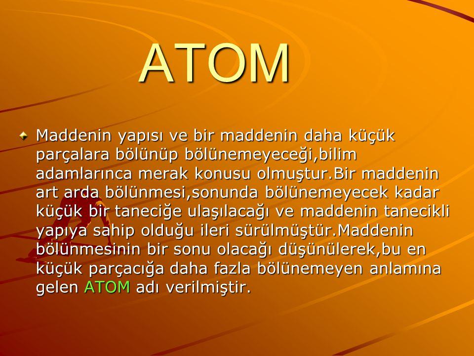 ATOM Maddenin yapısı ve bir maddenin daha küçük parçalara bölünüp bölünemeyeceği,bilim adamlarınca merak konusu olmuştur.Bir maddenin art arda bölünmesi,sonunda bölünemeyecek kadar küçük bir taneciğe ulaşılacağı ve maddenin tanecikli yapıya sahip olduğu ileri sürülmüştür.Maddenin bölünmesinin bir sonu olacağı düşünülerek,bu en küçük parçacığa daha fazla bölünemeyen anlamına gelen ATOM adı verilmiştir.