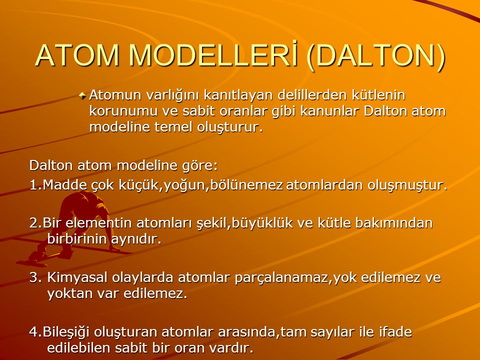 ATOM MODELLERİ (DALTON) Atomun varlığını kanıtlayan delillerden kütlenin korunumu ve sabit oranlar gibi kanunlar Dalton atom modeline temel oluşturur.