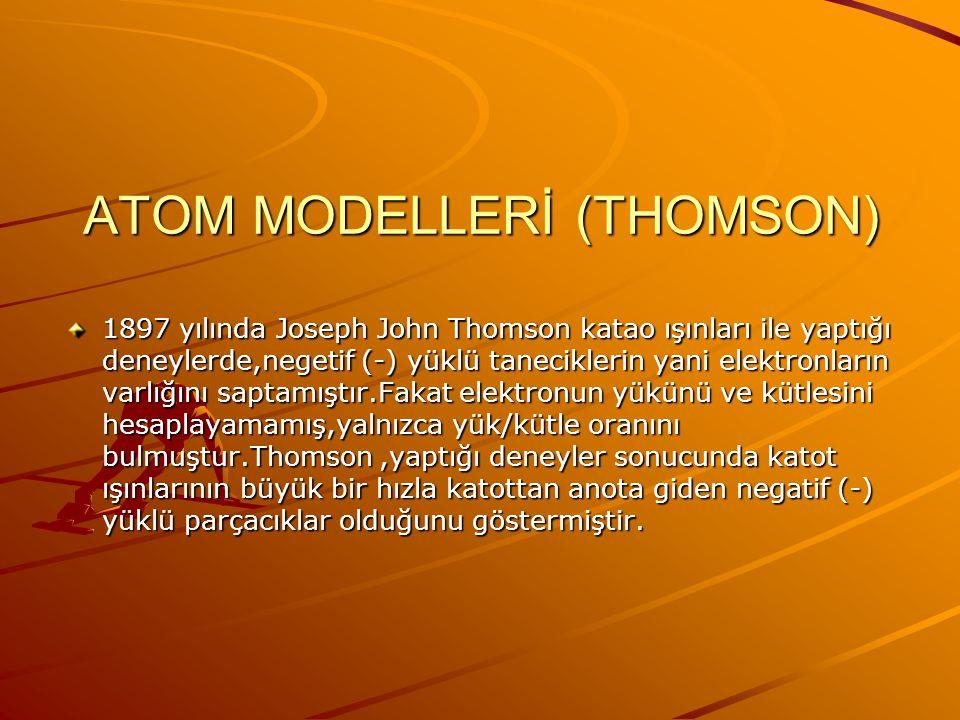ATOM MODELLERİ (THOMSON) 1897 yılında Joseph John Thomson katao ışınları ile yaptığı deneylerde,negetif (-) yüklü taneciklerin yani elektronların varlığını saptamıştır.Fakat elektronun yükünü ve kütlesini hesaplayamamış,yalnızca yük/kütle oranını bulmuştur.Thomson,yaptığı deneyler sonucunda katot ışınlarının büyük bir hızla katottan anota giden negatif (-) yüklü parçacıklar olduğunu göstermiştir.