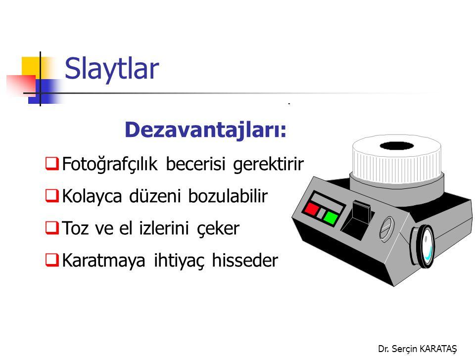 Dr. Serçin KARATAŞ Slaytlar Dezavantajları:  Fotoğrafçılık becerisi gerektirir  Kolayca düzeni bozulabilir  Toz ve el izlerini çeker  Karatmaya ih