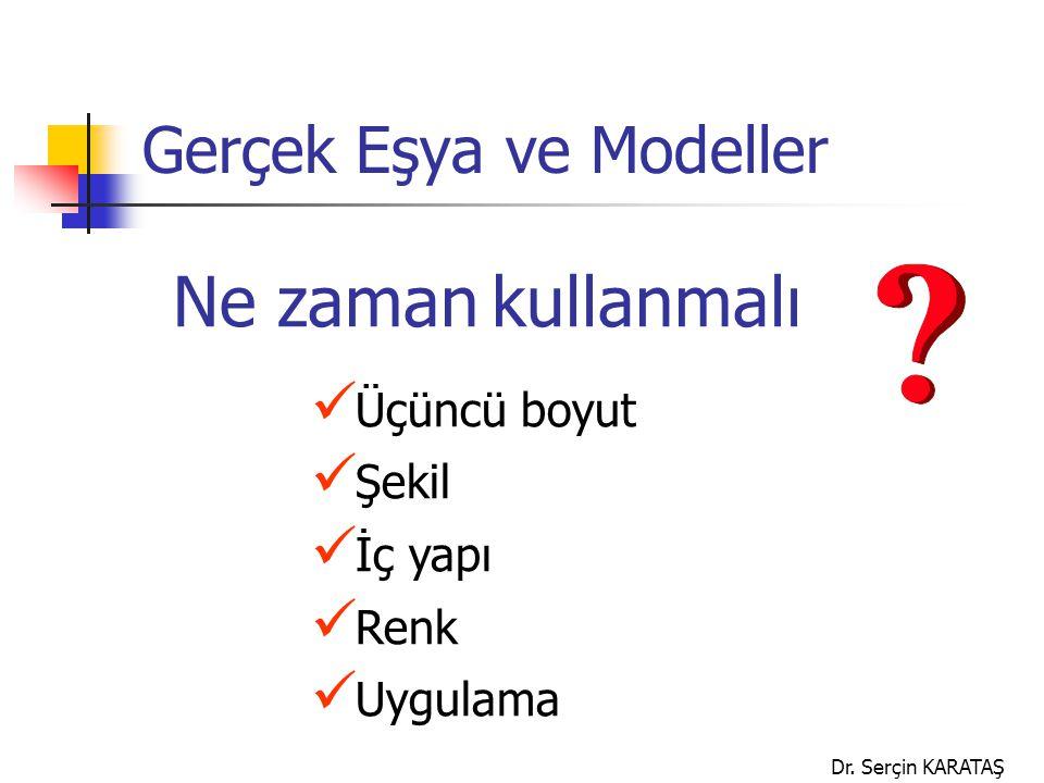 Dr. Serçin KARATAŞ Gerçek Eşya ve Modeller Ne zaman kullanmalı Üçüncü boyut Şekil İç yapı Renk Uygulama