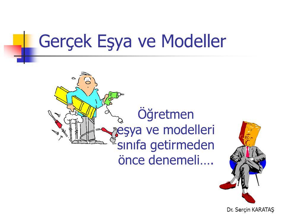 Dr. Serçin KARATAŞ Gerçek Eşya ve Modeller Öğretmen eşya ve modelleri sınıfa getirmeden önce denemeli….