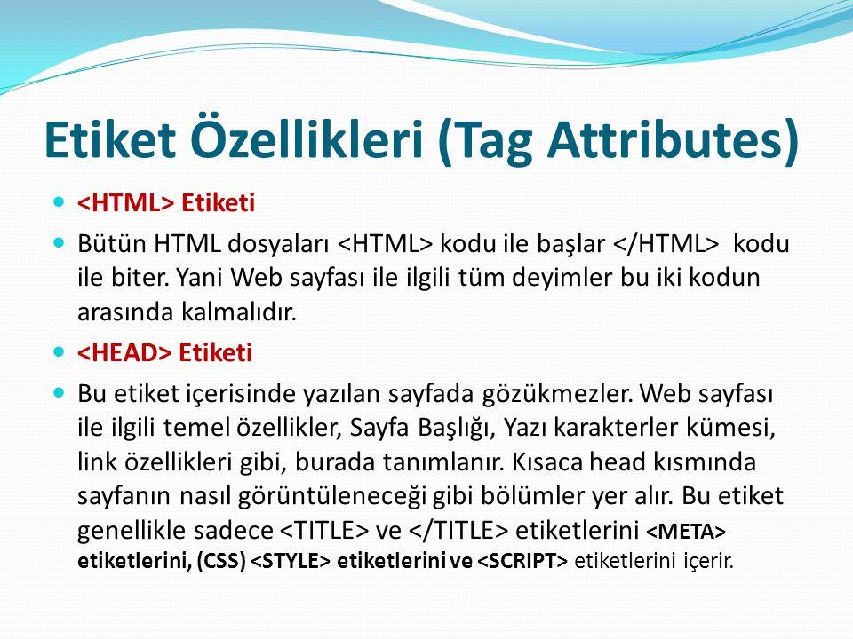 Etiket Özellikleri (Tag Attributes) Etiketi Bütün HTML dosyaları kodu ile başlar kodu ile biter. Yani Web sayfası ile ilgili tüm deyimler bu iki kodun