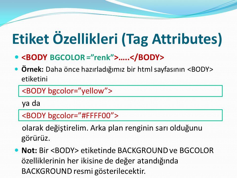 Etiket Özellikleri (Tag Attributes) ….. Örnek: Daha önce hazırladığımız bir html sayfasının etiketini ya da olarak değiştirelim. Arka plan renginin sa