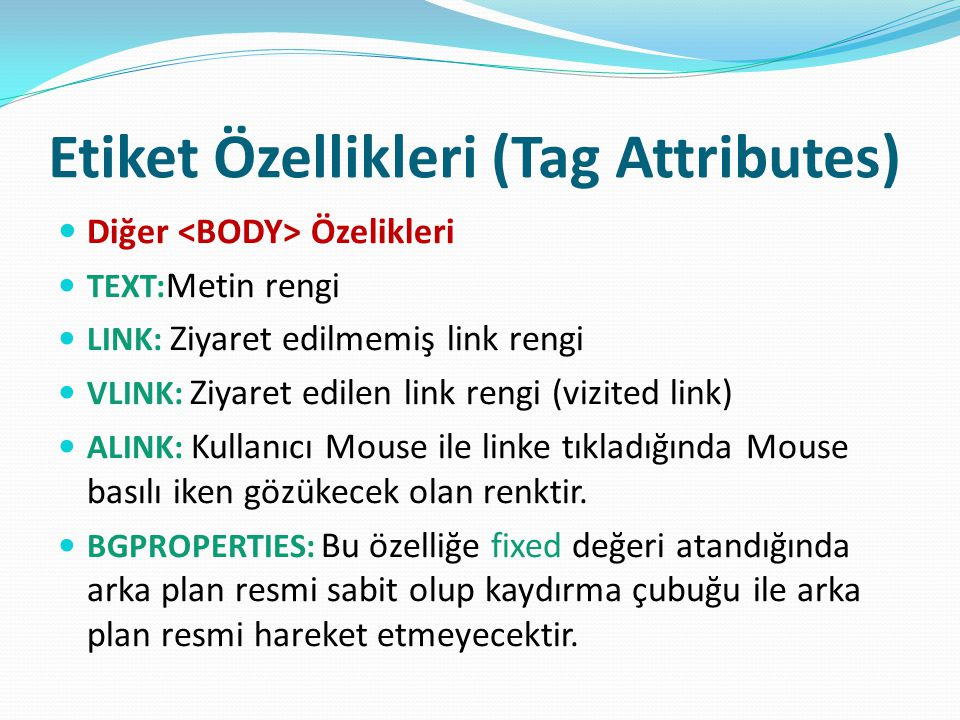 Etiket Özellikleri (Tag Attributes) Diğer Özelikleri TEXT: Metin rengi LINK: Ziyaret edilmemiş link rengi VLINK: Ziyaret edilen link rengi (vizited li