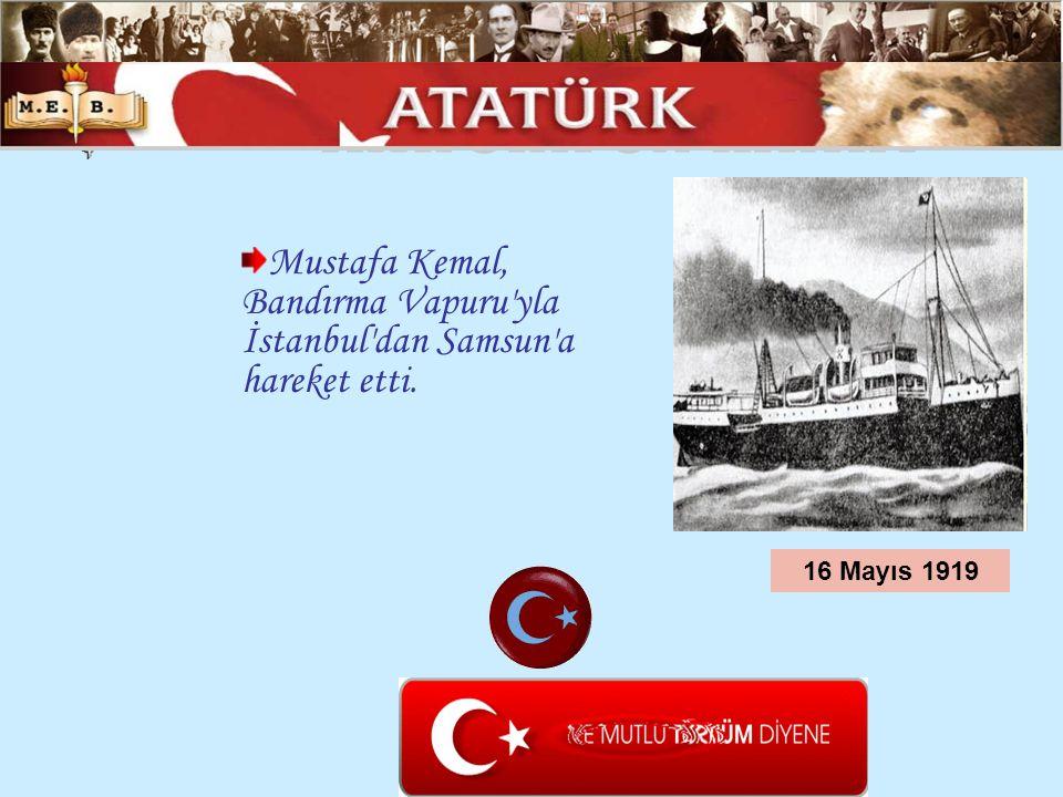 Mustafa Kemal, Bandırma Vapuru'yla İstanbul'dan Samsun'a hareket etti. 16 Mayıs 1919