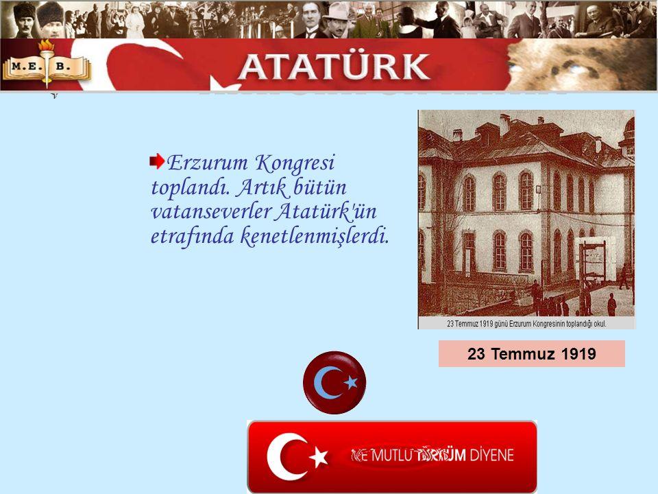 Erzurum Kongresi toplandı. Artık bütün vatanseverler Atatürk'ün etrafında kenetlenmişlerdi. 23 Temmuz 1919