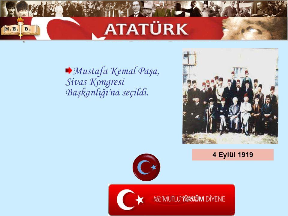 Mustafa Kemal Paşa, Sivas Kongresi Başkanlığı'na seçildi. 4 Eylül 1919