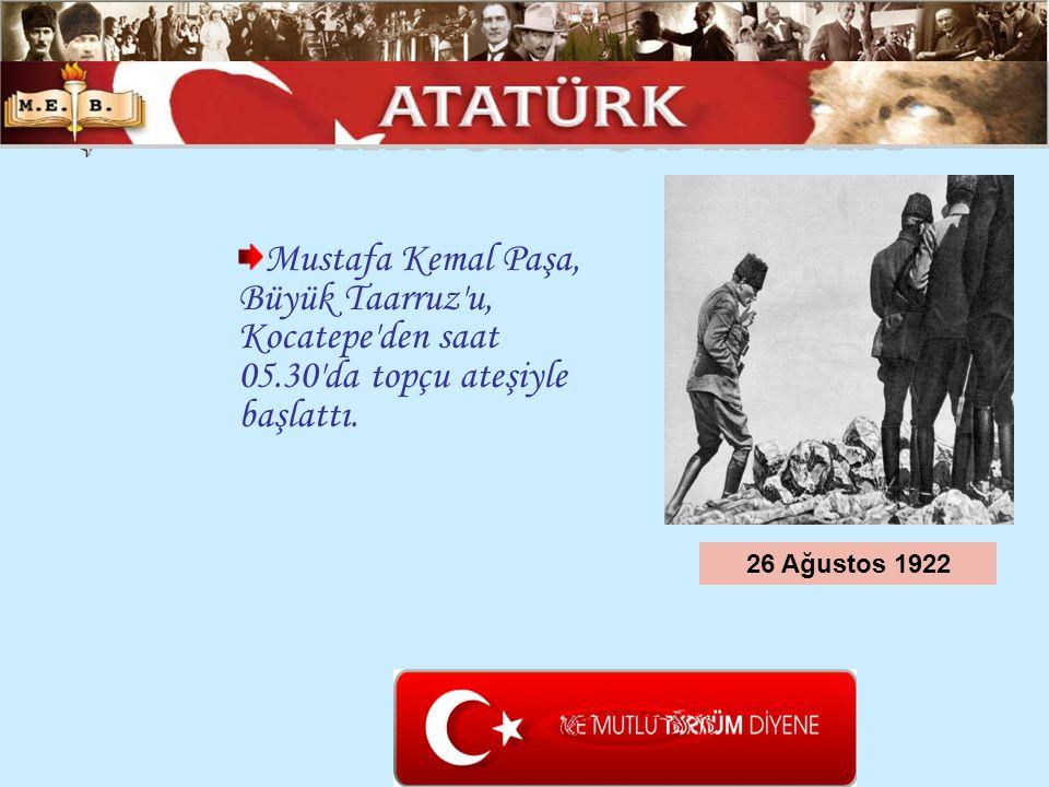 Mustafa Kemal Paşa, Büyük Taarruz'u, Kocatepe'den saat 05.30'da topçu ateşiyle başlattı. 26 Ağustos 1922