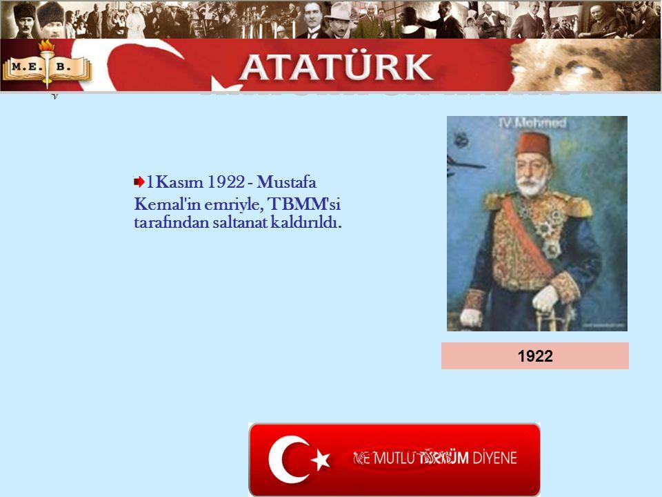 1922 1Kasım 1922 - Mustafa Kemal'in emriyle, TBMM'si tarafından saltanat kaldırıldı.