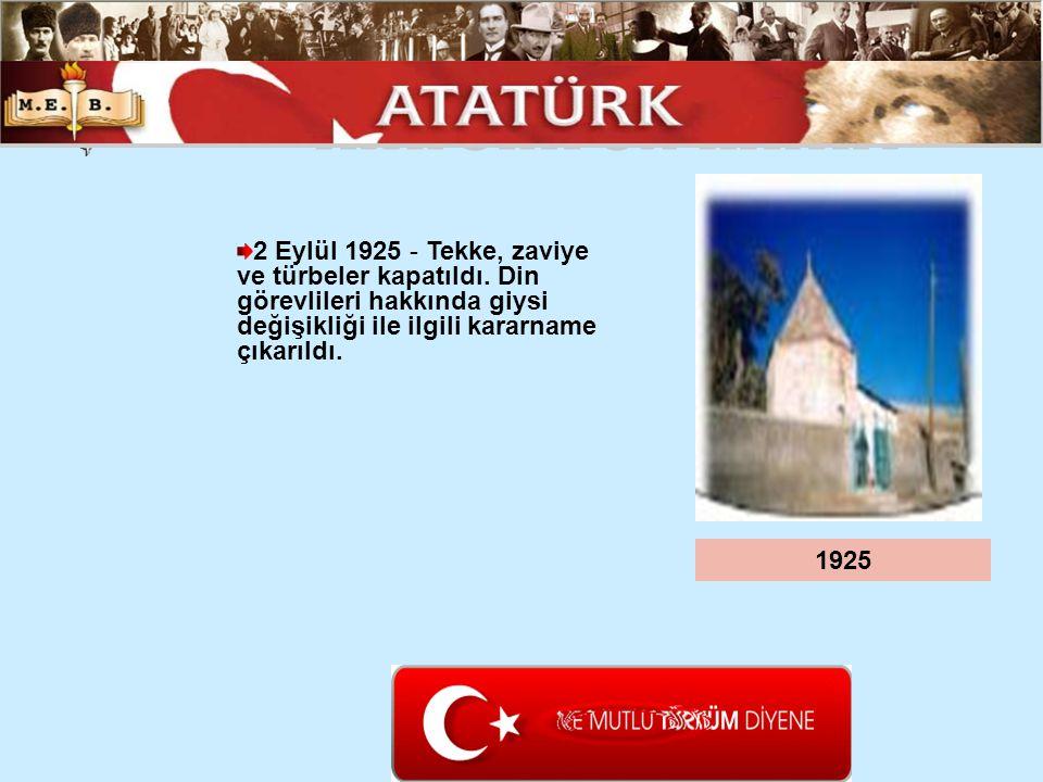 2 Eylül 1925 - Tekke, zaviye ve türbeler kapatıldı. Din görevlileri hakkında giysi değişikliği ile ilgili kararname çıkarıldı. 1925