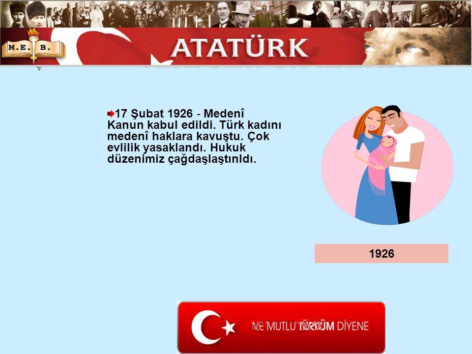 17 Şubat 1926 - Medenî Kanun kabul edildi. Türk kadını medenî haklara kavuştu. Çok evlilik yasaklandı. Hukuk düzenimiz çağdaşlaştınldı. 1926