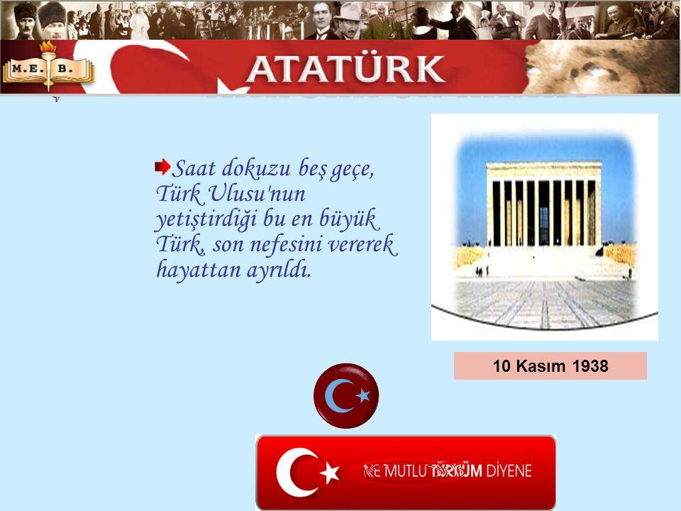 Saat dokuzu beş geçe, Türk Ulusu'nun yetiştirdiği bu en büyük Türk, son nefesini vererek hayattan ayrıldı. 10 Kasım 1938