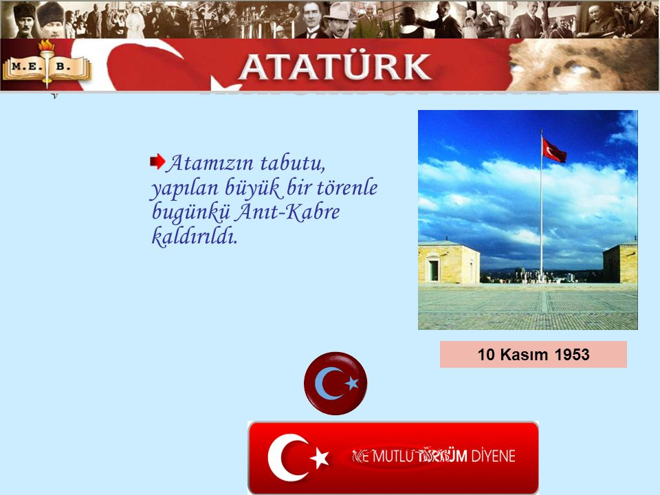 Atamızın tabutu, yapılan büyük bir törenle bugünkü Anıt-Kabre kaldırıldı. 10 Kasım 1953