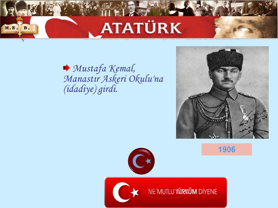 Mustafa Kemal, Manastır Askeri Okulu'na (idadiye) girdi. 1906