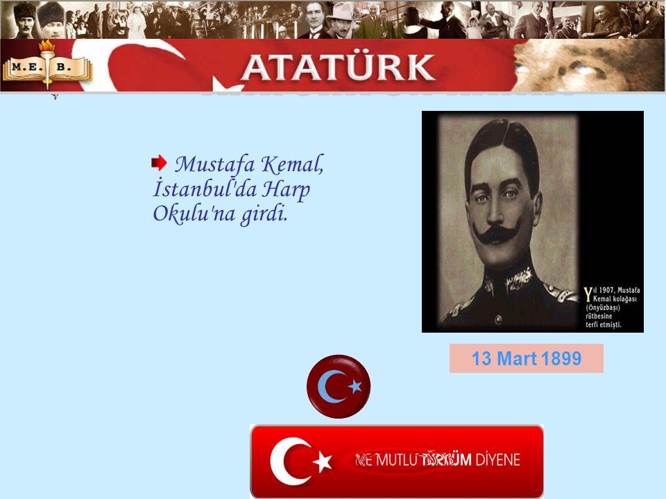 Mustafa Kemal, İstanbul'da Harp Okulu'na girdi. 13 Mart 1899
