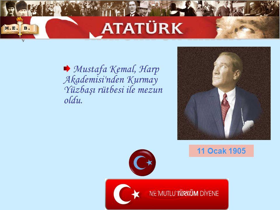 Mustafa Kemal, Harp Akademisi'nden Kurmay Yüzbaşı rütbesi ile mezun oldu. 11 Ocak 1905