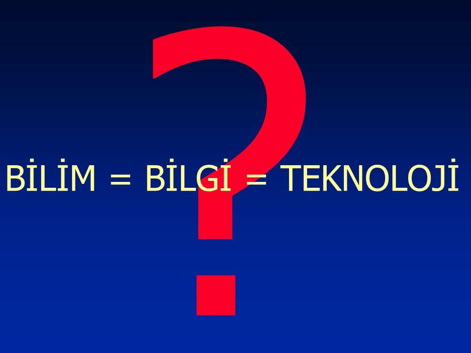 ? BİLİM = BİLGİ = TEKNOLOJİ