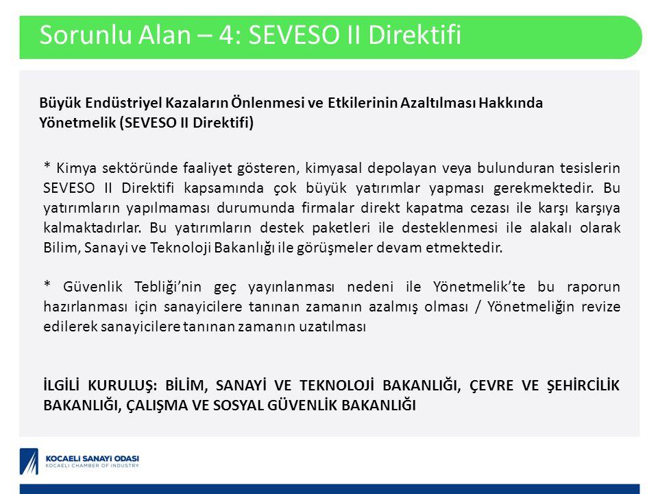 Sorunlu Alan – 4: SEVESO II Direktifi Büyük Endüstriyel Kazaların Önlenmesi ve Etkilerinin Azaltılması Hakkında Yönetmelik (SEVESO II Direktifi) * Kimya sektöründe faaliyet gösteren, kimyasal depolayan veya bulunduran tesislerin SEVESO II Direktifi kapsamında çok büyük yatırımlar yapması gerekmektedir.