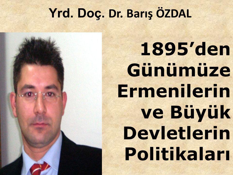 Yrd. Doç. Dr. Barış ÖZDAL 1895'den Günümüze Ermenilerin ve Büyük Devletlerin Politikaları