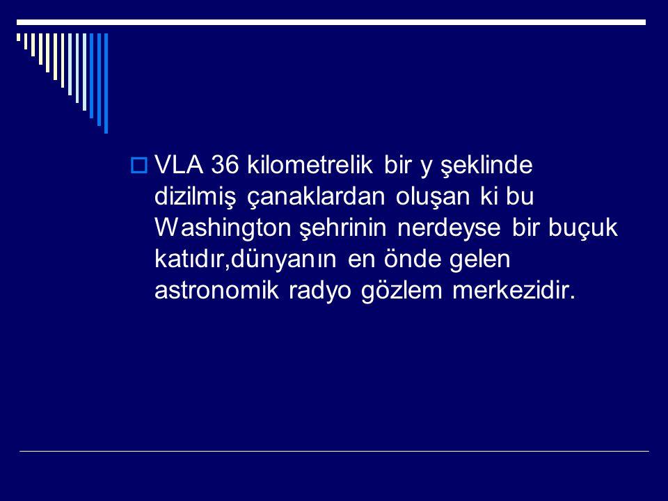  VLA 36 kilometrelik bir y şeklinde dizilmiş çanaklardan oluşan ki bu Washington şehrinin nerdeyse bir buçuk katıdır,dünyanın en önde gelen astronomik radyo gözlem merkezidir.