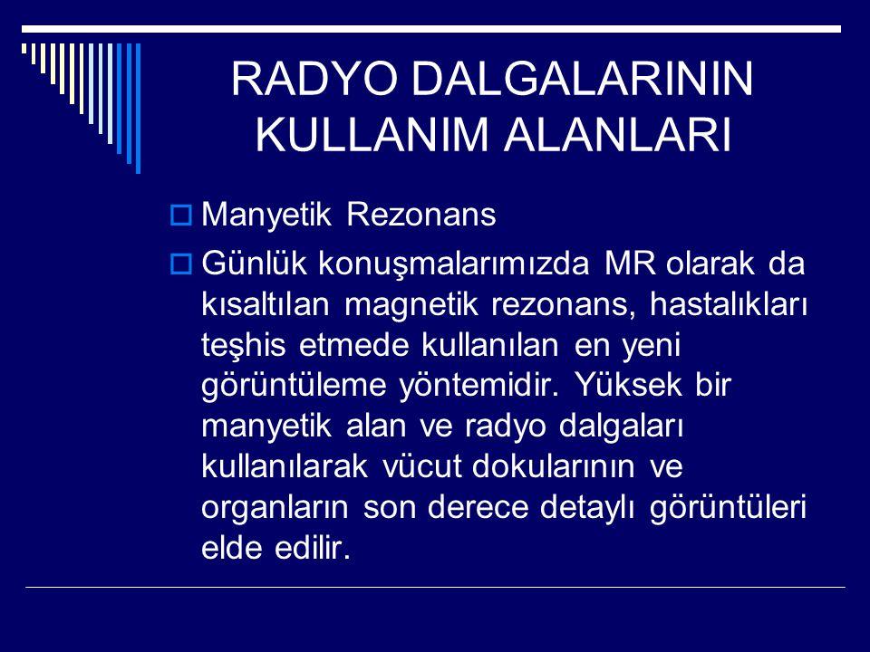 RADYO DALGALARININ KULLANIM ALANLARI  Manyetik Rezonans  Günlük konuşmalarımızda MR olarak da kısaltılan magnetik rezonans, hastalıkları teşhis etmede kullanılan en yeni görüntüleme yöntemidir.