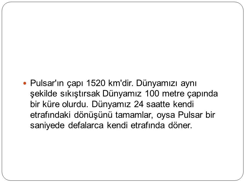 Pulsar'ın çapı 1520 km'dir. Dünyamızı aynı şekilde sıkıştırsak Dünyamız 100 metre çapında bir küre olurdu. Dünyamız 24 saatte kendi etrafındaki dönüşü