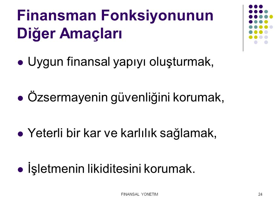 FINANSAL YONETIM24 Finansman Fonksiyonunun Diğer Amaçları Uygun finansal yapıyı oluşturmak, Özsermayenin güvenliğini korumak, Yeterli bir kar ve karlı