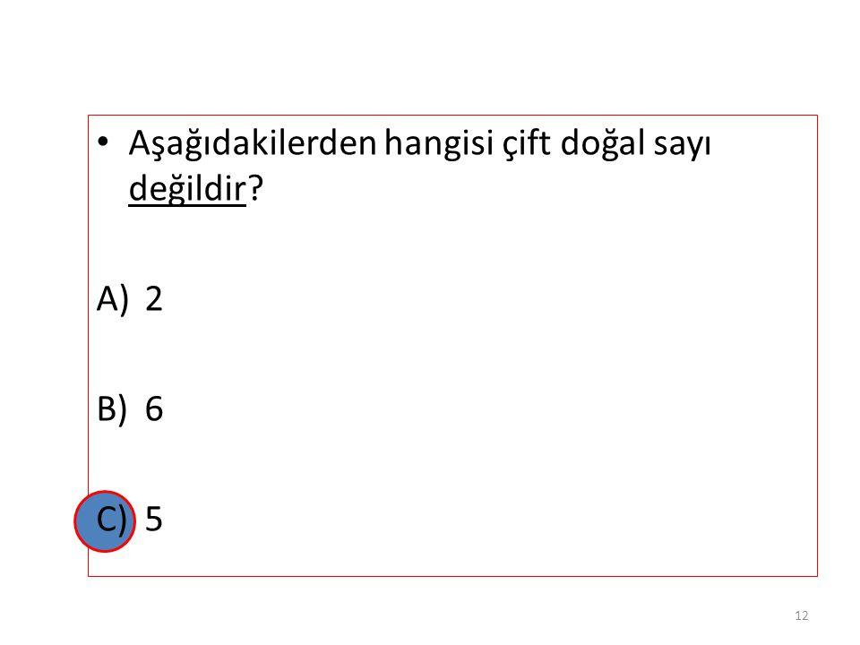 Aşağıdakilerden hangisi çift doğal sayı değildir? A)2 B)6 C)5 11