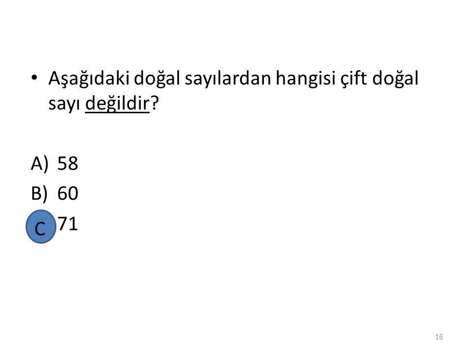 Aşağıdaki doğal sayılardan hangisi çift doğal sayı değildir? A)58 B)60 C)71 15