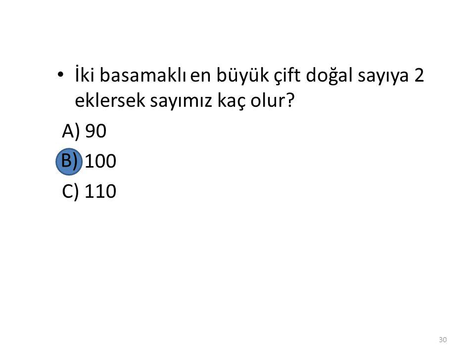 İki basamaklı en büyük çift doğal sayıya 2 eklersek sayımız kaç olur? A) 90 B) 100 C) 110 29