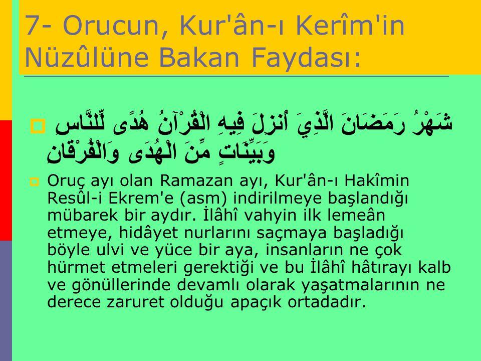 7- Orucun, Kur'ân-ı Kerîm'in Nüzûlüne Bakan Faydası:  شَهْرُ رَمَضَانَ الَّذِيَ أُنزِلَ فِيهِ الْقُرْآنُ هُدًى لِّلنَّاسِ وَبَيِّنَاتٍ مِّنَ الْهُدَى