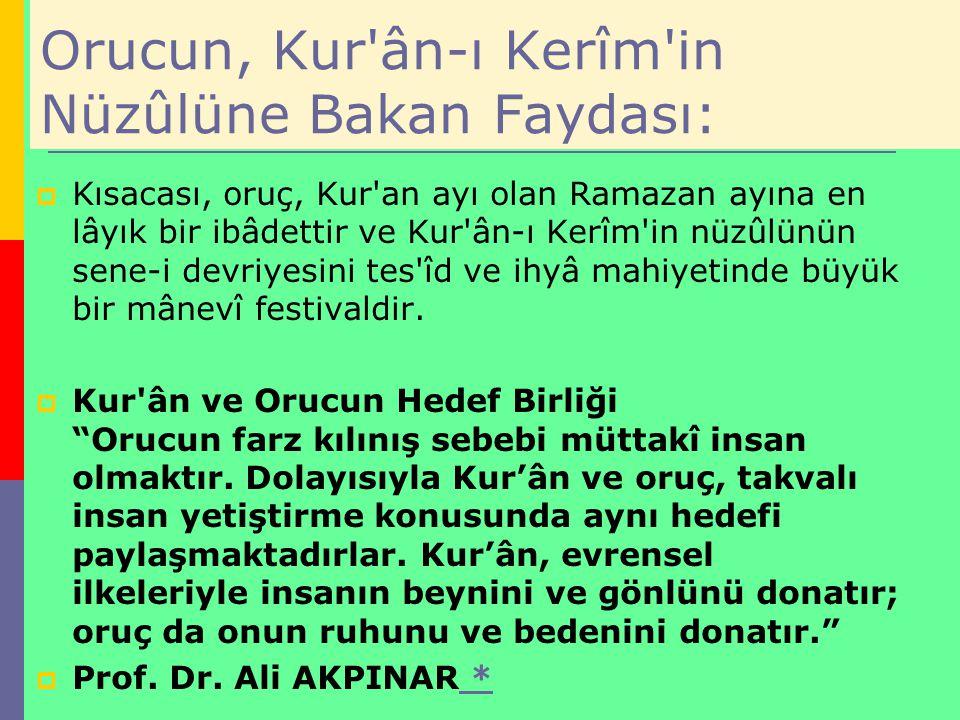 Orucun, Kur'ân-ı Kerîm'in Nüzûlüne Bakan Faydası:  Kısacası, oruç, Kur'an ayı olan Ramazan ayına en lâyık bir ibâdettir ve Kur'ân-ı Kerîm'in nüzûlünü