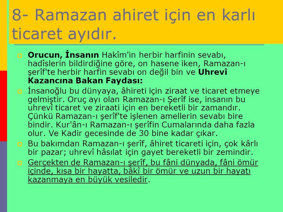 8- Ramazan ahiret için en karlı ticaret ayıdır.  Orucun, İnsanın Hakîm'in herbir harfinin sevabı, hadîslerin bildirdiğine göre, on hasene iken, Ramaz